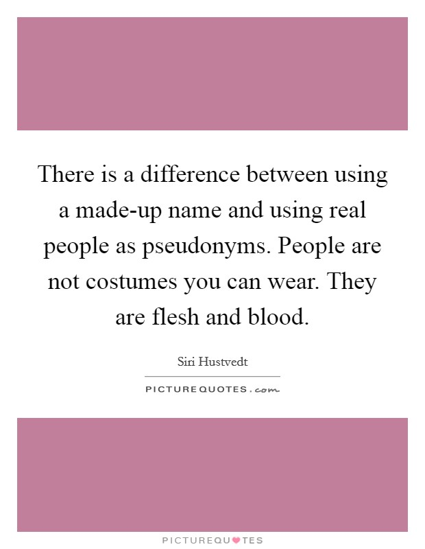 There is a difference between using a made-up name and using real people as pseudonyms. People are not costumes you can wear. They are flesh and blood Picture Quote #1