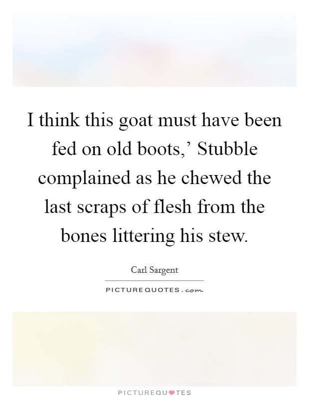 I think this goat must have been fed on old boots,' Stubble complained as he chewed the last scraps of flesh from the bones littering his stew Picture Quote #1