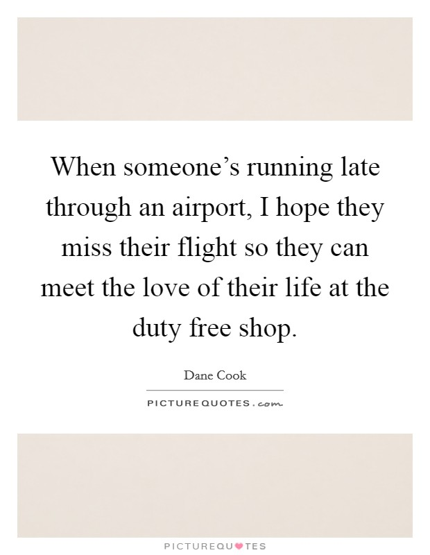 When someone's running late through an airport, I hope they miss their flight so they can meet the love of their life at the duty free shop. Picture Quote #1