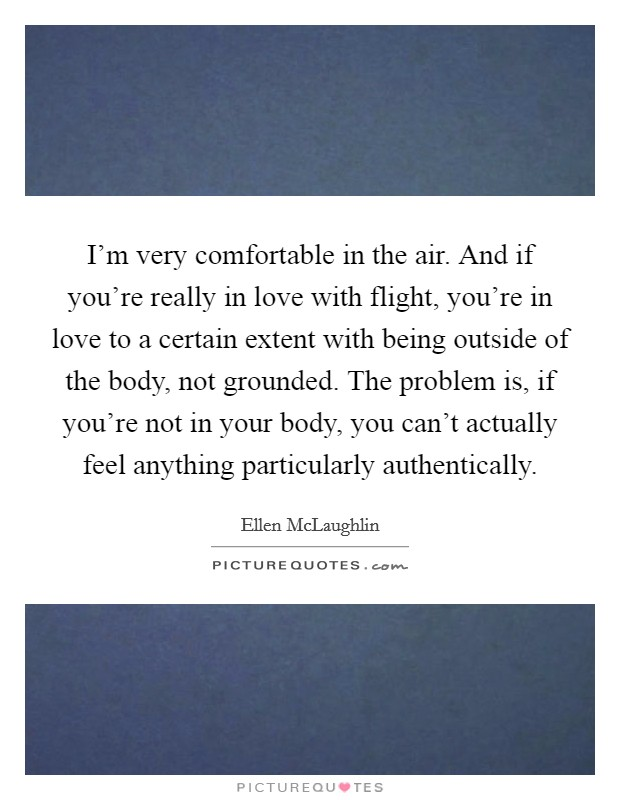 I'm very comfortable in the air. And if you're really in love with flight, you're in love to a certain extent with being outside of the body, not grounded. The problem is, if you're not in your body, you can't actually feel anything particularly authentically. Picture Quote #1