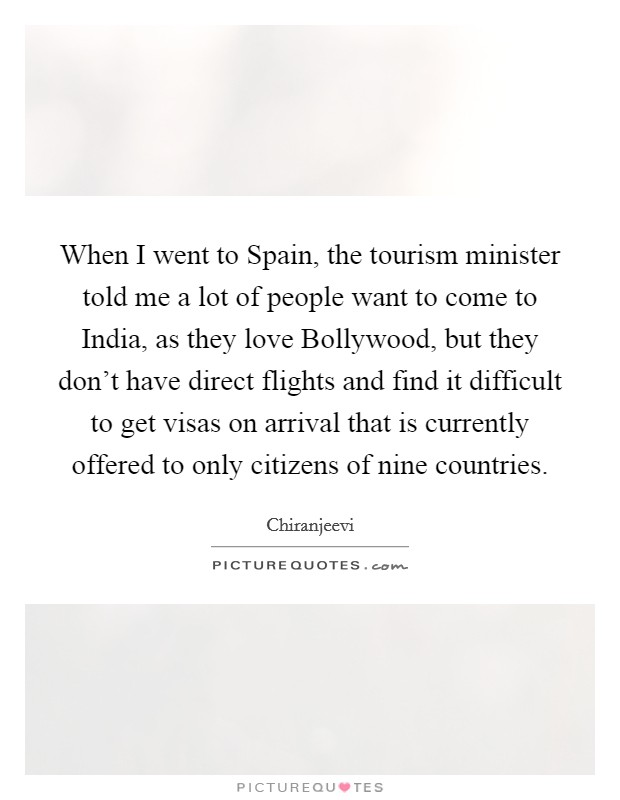When I went to Spain, the tourism minister told me a lot of people want to come to India, as they love Bollywood, but they don't have direct flights and find it difficult to get visas on arrival that is currently offered to only citizens of nine countries. Picture Quote #1
