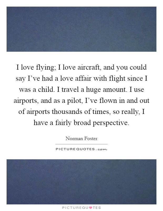 I love flying; I love aircraft, and you could say I've had a love affair with flight since I was a child. I travel a huge amount. I use airports, and as a pilot, I've flown in and out of airports thousands of times, so really, I have a fairly broad perspective Picture Quote #1