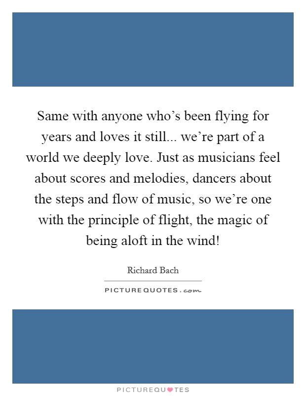 Same with anyone who's been flying for years and loves it still... we're part of a world we deeply love. Just as musicians feel about scores and melodies, dancers about the steps and flow of music, so we're one with the principle of flight, the magic of being aloft in the wind! Picture Quote #1