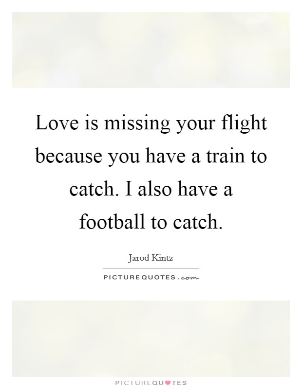Love is missing your flight because you have a train to catch. I also have a football to catch Picture Quote #1