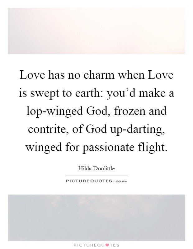 Love has no charm when Love is swept to earth: you'd make a lop-winged God, frozen and contrite, of God up-darting, winged for passionate flight Picture Quote #1