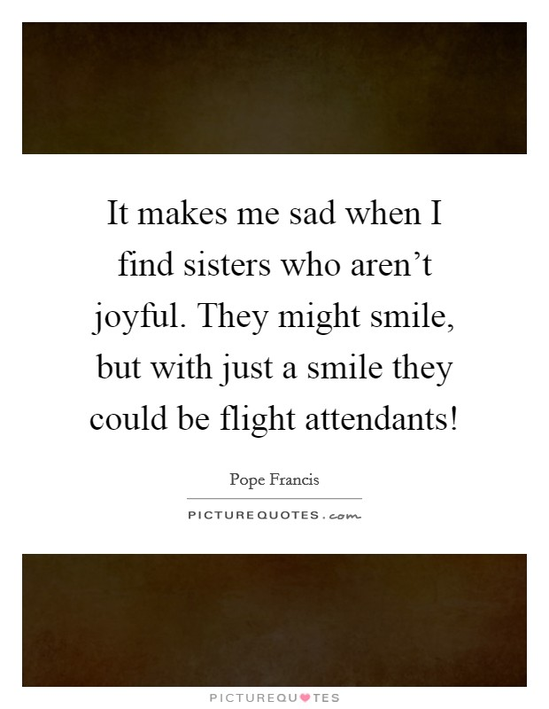 It makes me sad when I find sisters who aren't joyful. They might smile, but with just a smile they could be flight attendants! Picture Quote #1