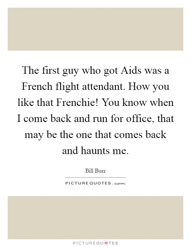 The first guy who got Aids was a French flight attendant. How you like that Frenchie! You know when I come back and run for office, that may be the one that comes back and haunts me Picture Quote #1