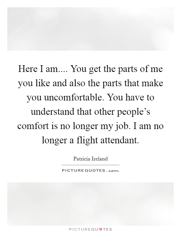 Here I am.... You get the parts of me you like and also the parts that make you uncomfortable. You have to understand that other people's comfort is no longer my job. I am no longer a flight attendant Picture Quote #1