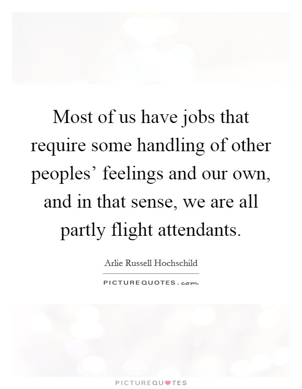 Most of us have jobs that require some handling of other peoples' feelings and our own, and in that sense, we are all partly flight attendants Picture Quote #1