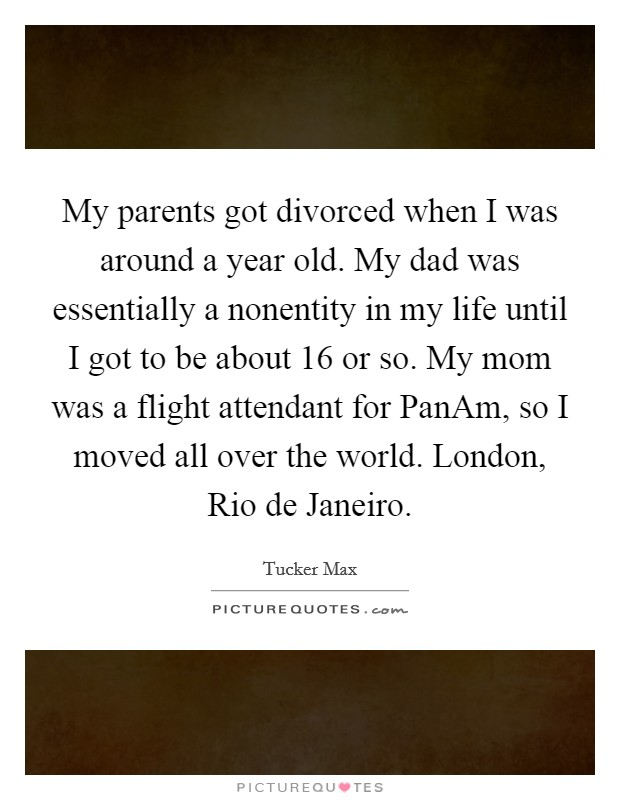 My parents got divorced when I was around a year old. My dad was essentially a nonentity in my life until I got to be about 16 or so. My mom was a flight attendant for PanAm, so I moved all over the world. London, Rio de Janeiro Picture Quote #1