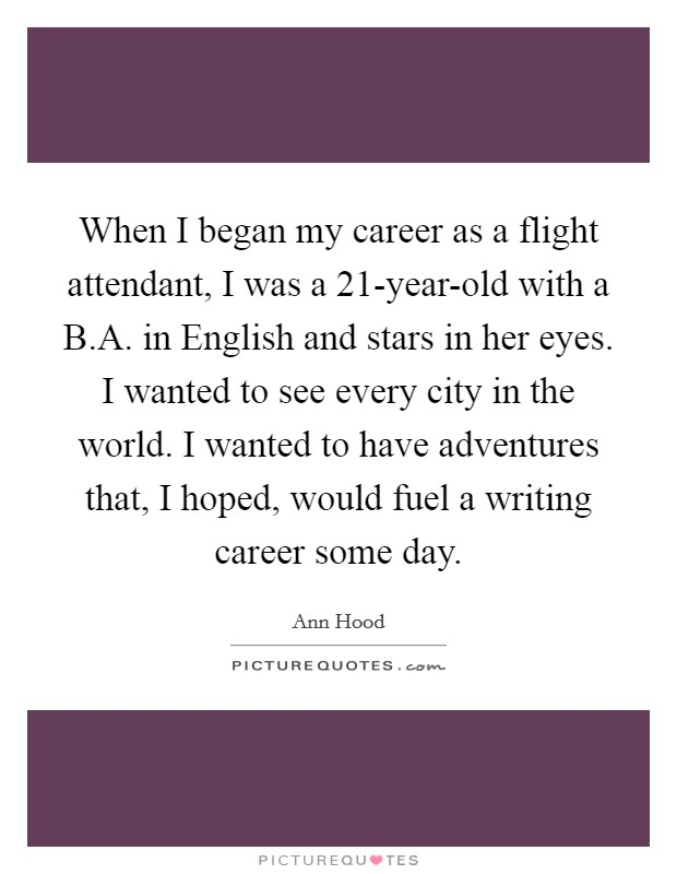 When I began my career as a flight attendant, I was a 21-year-old with a B.A. in English and stars in her eyes. I wanted to see every city in the world. I wanted to have adventures that, I hoped, would fuel a writing career some day Picture Quote #1