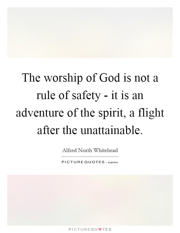 The worship of God is not a rule of safety - it is an adventure of the spirit, a flight after the unattainable Picture Quote #1