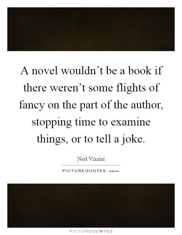 A novel wouldn't be a book if there weren't some flights of fancy on the part of the author, stopping time to examine things, or to tell a joke Picture Quote #1