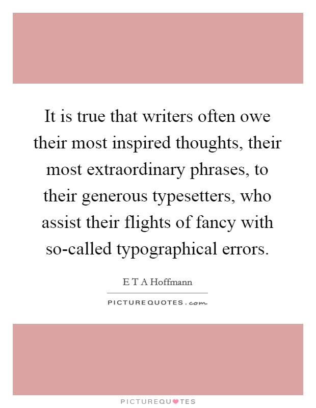 It is true that writers often owe their most inspired thoughts, their most extraordinary phrases, to their generous typesetters, who assist their flights of fancy with so-called typographical errors Picture Quote #1