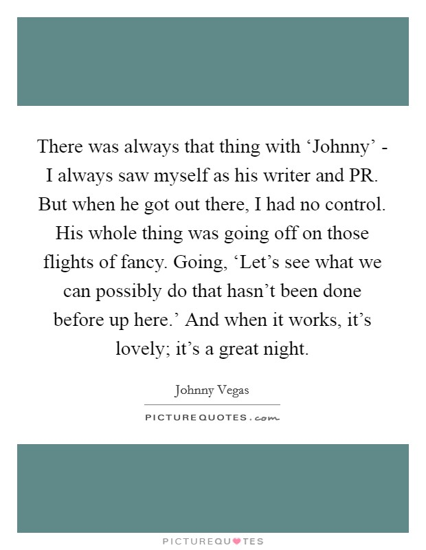 There was always that thing with 'Johnny' - I always saw myself as his writer and PR. But when he got out there, I had no control. His whole thing was going off on those flights of fancy. Going, 'Let's see what we can possibly do that hasn't been done before up here.' And when it works, it's lovely; it's a great night Picture Quote #1