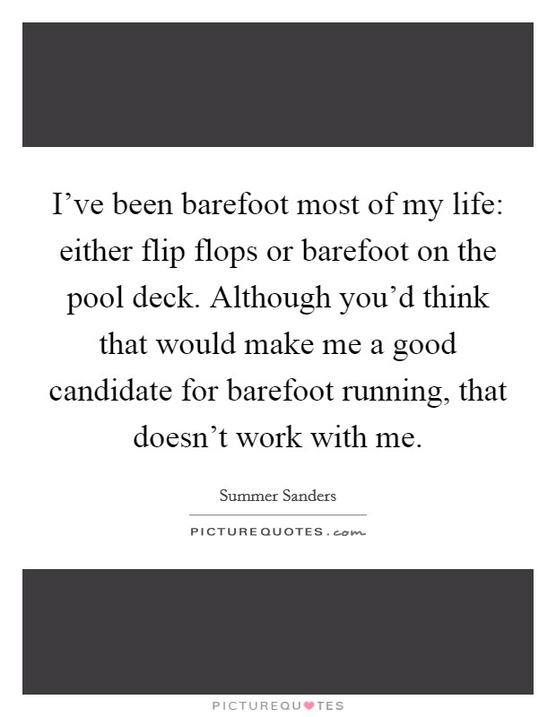 I've been barefoot most of my life: either flip flops or barefoot on the pool deck. Although you'd think that would make me a good candidate for barefoot running, that doesn't work with me Picture Quote #1
