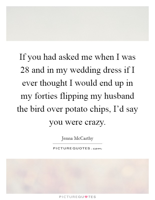 If you had asked me when I was 28 and in my wedding dress if I ever thought I would end up in my forties flipping my husband the bird over potato chips, I'd say you were crazy Picture Quote #1