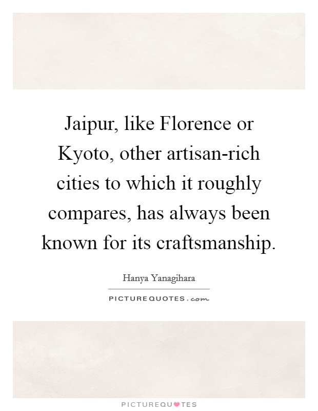 Jaipur, like Florence or Kyoto, other artisan-rich cities to which it roughly compares, has always been known for its craftsmanship Picture Quote #1