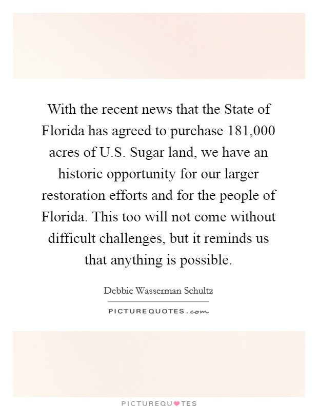 With the recent news that the State of Florida has agreed to purchase 181,000 acres of U.S. Sugar land, we have an historic opportunity for our larger restoration efforts and for the people of Florida. This too will not come without difficult challenges, but it reminds us that anything is possible Picture Quote #1