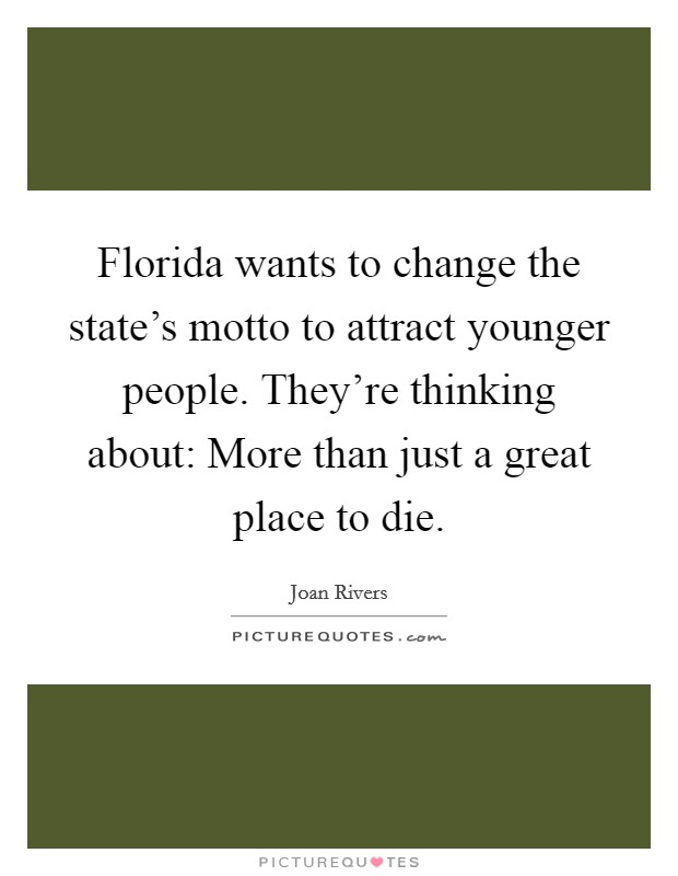 Florida wants to change the state's motto to attract younger people. They're thinking about: More than just a great place to die Picture Quote #1
