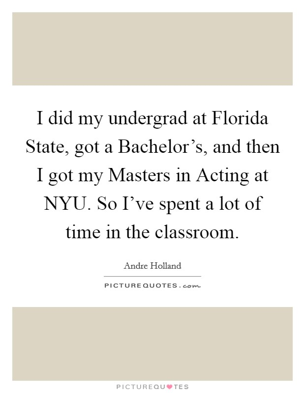 I did my undergrad at Florida State, got a Bachelor's, and then I got my Masters in Acting at NYU. So I've spent a lot of time in the classroom Picture Quote #1