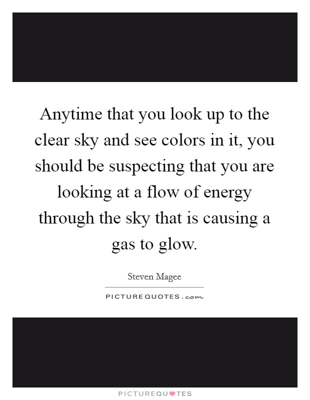 Anytime that you look up to the clear sky and see colors in it, you should be suspecting that you are looking at a flow of energy through the sky that is causing a gas to glow. Picture Quote #1