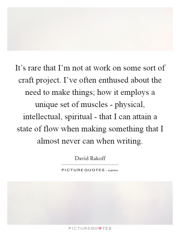 It's rare that I'm not at work on some sort of craft project. I've often enthused about the need to make things; how it employs a unique set of muscles - physical, intellectual, spiritual - that I can attain a state of flow when making something that I almost never can when writing Picture Quote #1