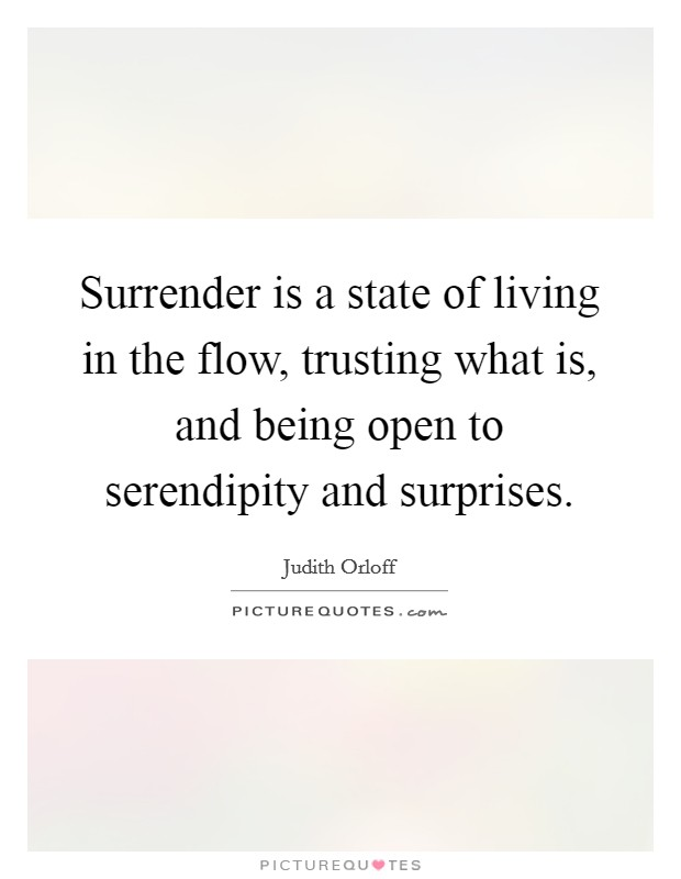 Surrender is a state of living in the flow, trusting what is, and being open to serendipity and surprises Picture Quote #1