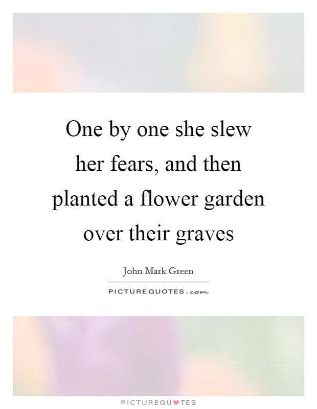 One by one she slew her fears, and then planted a flower garden over their graves Picture Quote #1