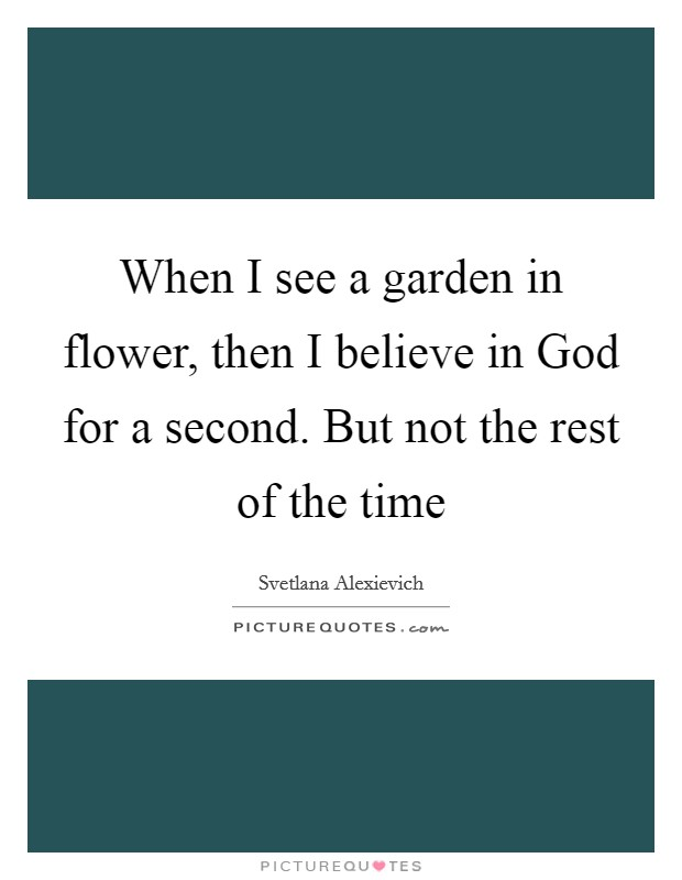 When I see a garden in flower, then I believe in God for a second. But not the rest of the time Picture Quote #1