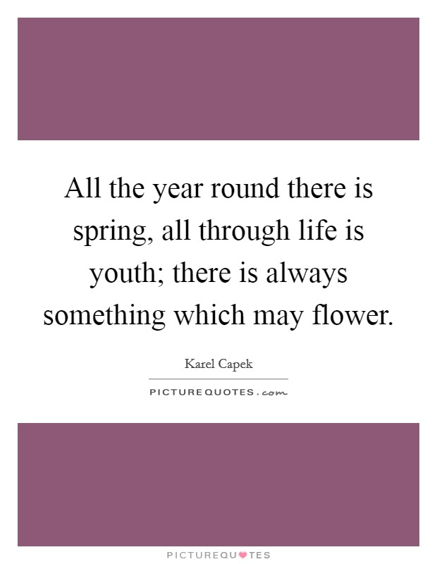 All the year round there is spring, all through life is youth; there is always something which may flower Picture Quote #1
