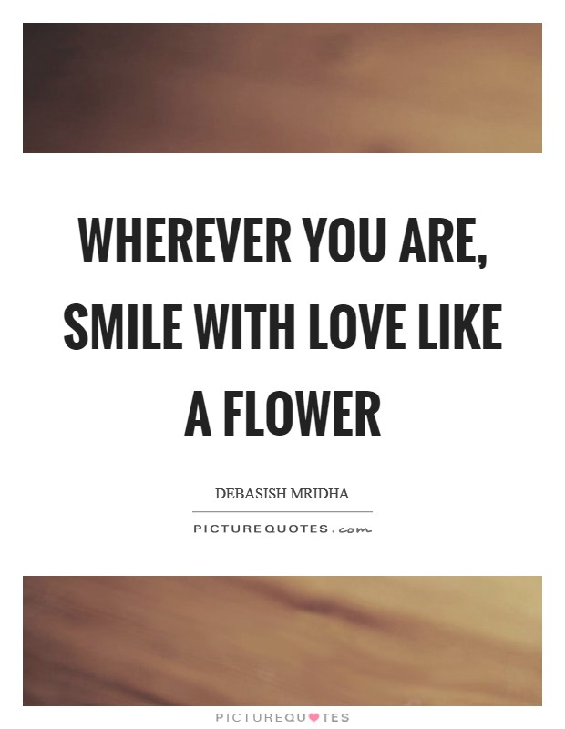 Wherever you are, smile with love like a flower Picture Quote #1