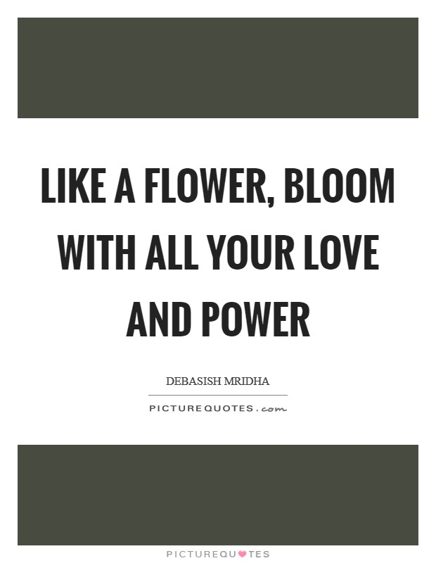 Like a flower, bloom with all your love and power Picture Quote #1