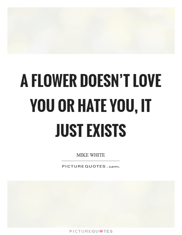A flower doesn't love you or hate you, it just exists Picture Quote #1
