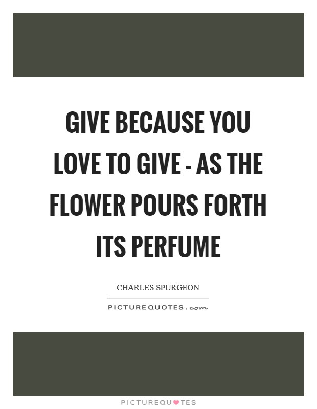 Give because you love to give - as the flower pours forth its perfume Picture Quote #1