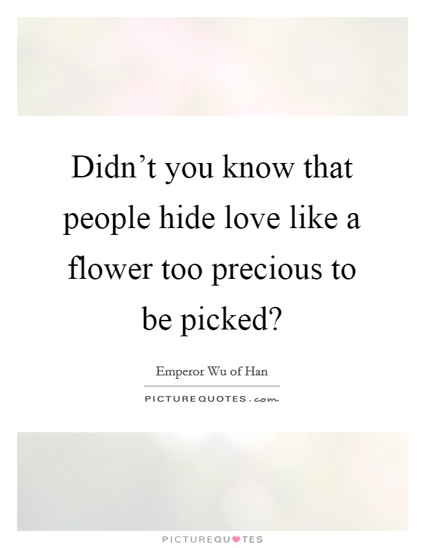 Didn't you know that people hide love like a flower too precious to be picked? Picture Quote #1