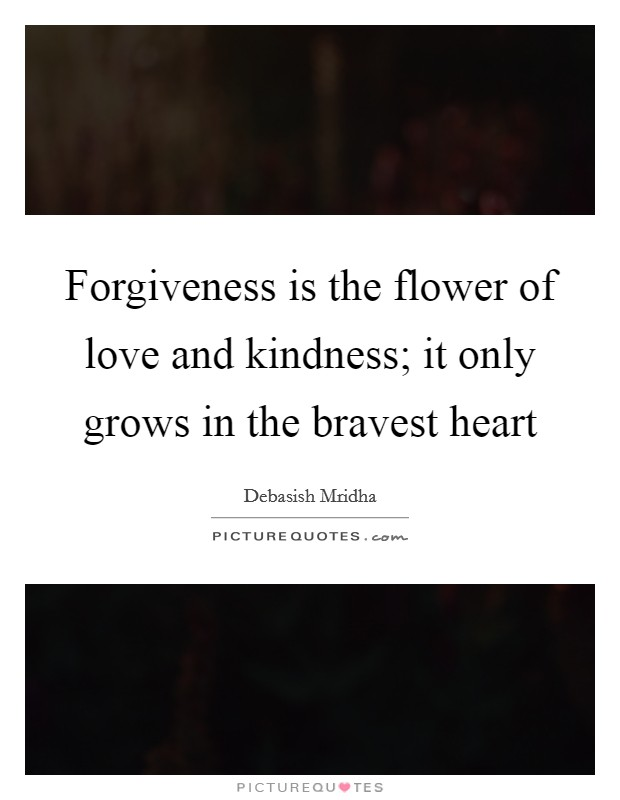 Forgiveness is the flower of love and kindness; it only grows in the bravest heart Picture Quote #1