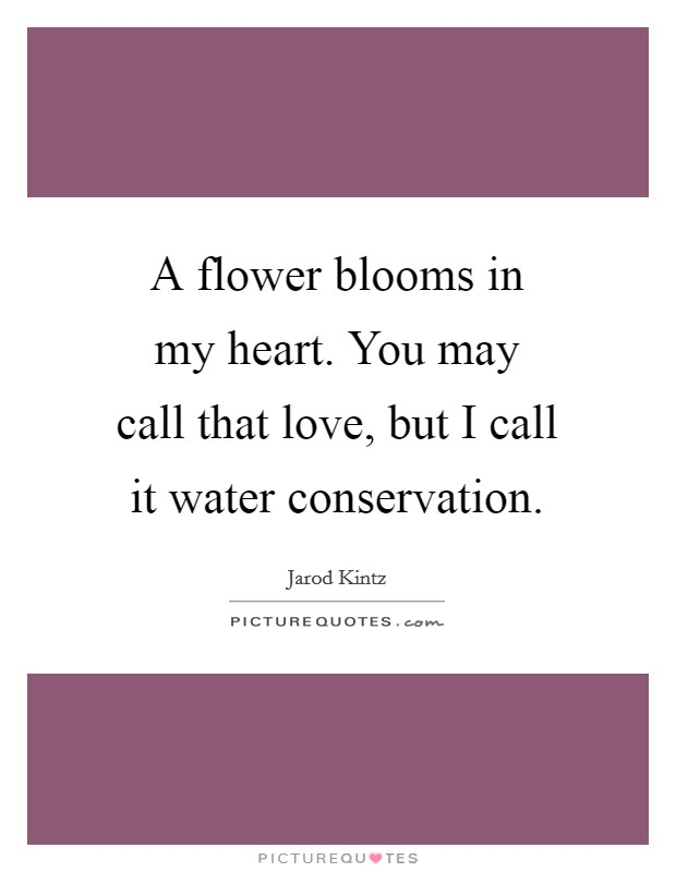 A flower blooms in my heart. You may call that love, but I call it water conservation Picture Quote #1