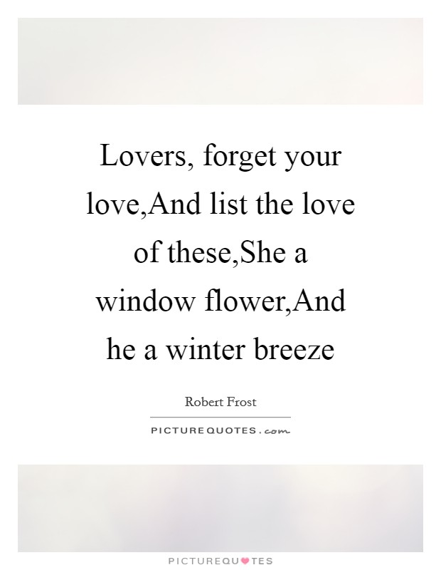 Lovers, forget your love,And list the love of these,She a window flower,And he a winter breeze Picture Quote #1