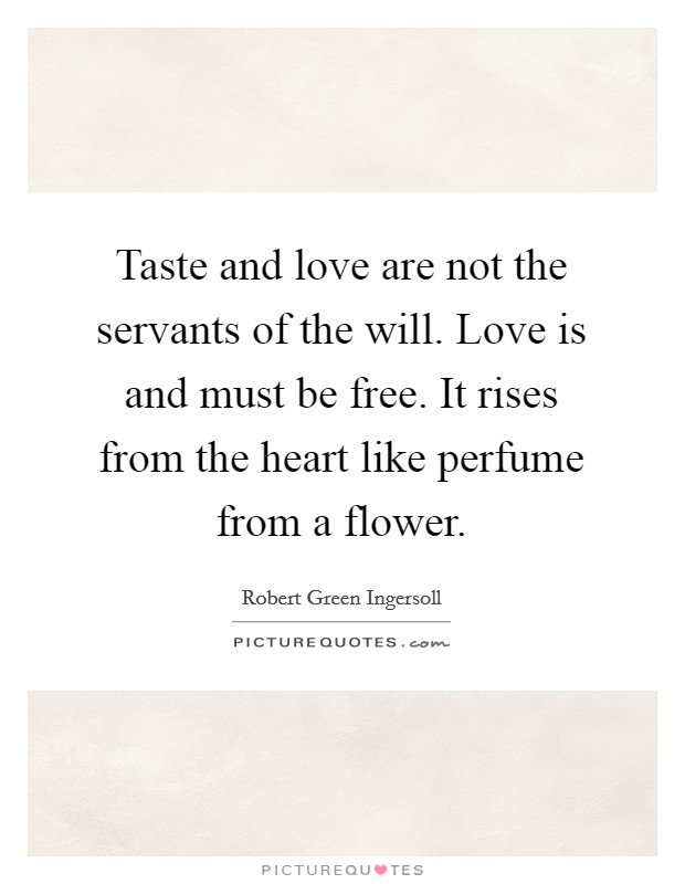 Taste and love are not the servants of the will. Love is and must be free. It rises from the heart like perfume from a flower Picture Quote #1