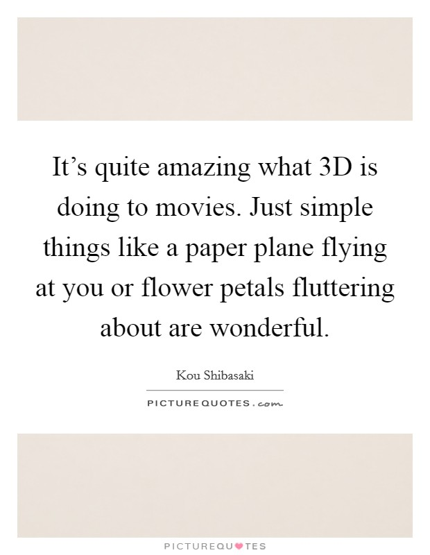 It's quite amazing what 3D is doing to movies. Just simple things like a paper plane flying at you or flower petals fluttering about are wonderful Picture Quote #1