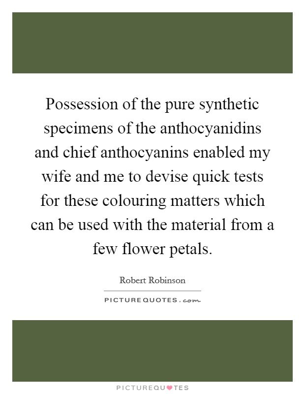 Possession of the pure synthetic specimens of the anthocyanidins and chief anthocyanins enabled my wife and me to devise quick tests for these colouring matters which can be used with the material from a few flower petals Picture Quote #1