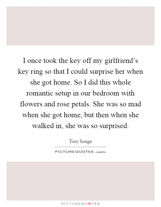 I once took the key off my girlfriend's key ring so that I could surprise her when she got home. So I did this whole romantic setup in our bedroom with flowers and rose petals. She was so mad when she got home, but then when she walked in, she was so surprised Picture Quote #1