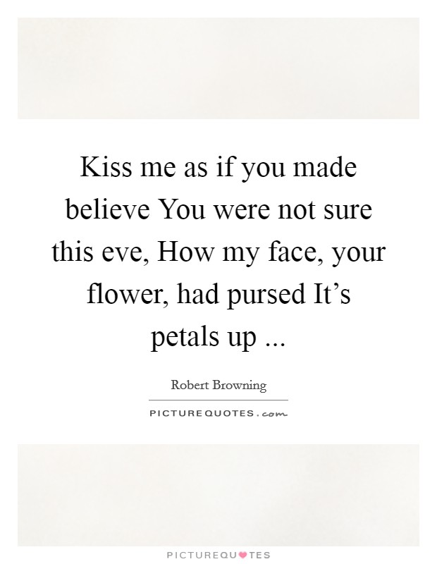 Kiss me as if you made believe You were not sure this eve, How my face, your flower, had pursed It's petals up  Picture Quote #1