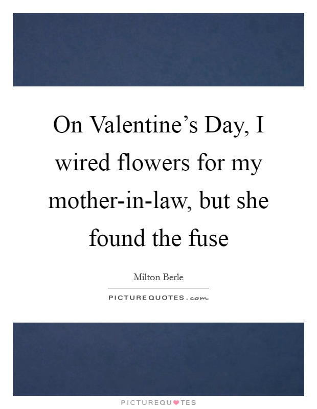 On Valentine's Day, I wired flowers for my mother-in-law, but she found the fuse Picture Quote #1