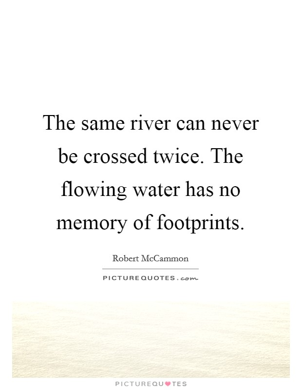 The same river can never be crossed twice. The flowing water has no memory of footprints Picture Quote #1