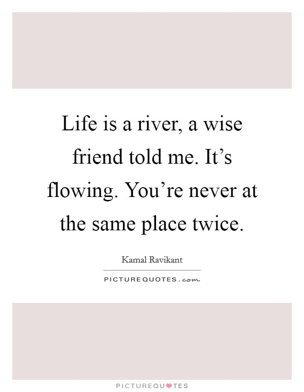 Life is a river, a wise friend told me. It's flowing. You're never at the same place twice Picture Quote #1