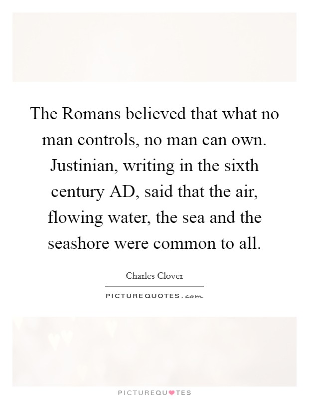 The Romans believed that what no man controls, no man can own. Justinian, writing in the sixth century AD, said that the air, flowing water, the sea and the seashore were common to all Picture Quote #1