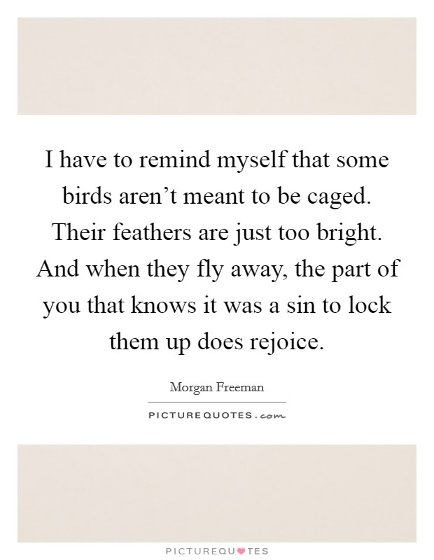 I have to remind myself that some birds aren't meant to be caged. Their feathers are just too bright. And when they fly away, the part of you that knows it was a sin to lock them up does rejoice Picture Quote #1