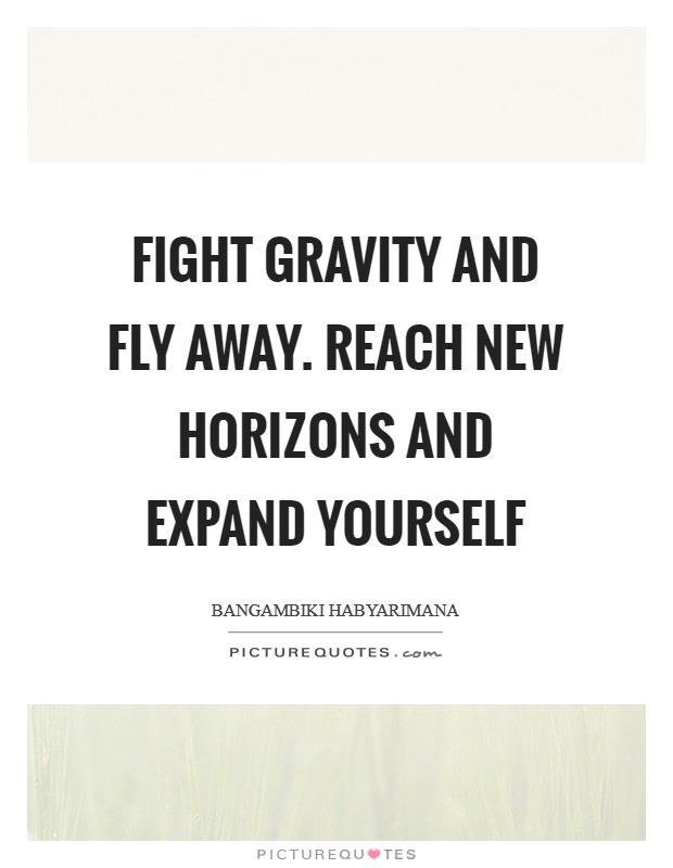Fight gravity and fly away. Reach new horizons and expand yourself Picture Quote #1